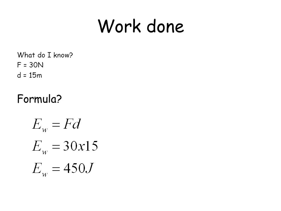 Work done What do I know? F = 30N d = 15m Formula?