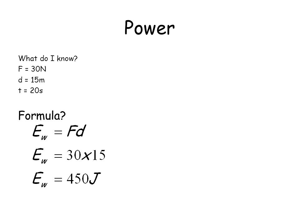 Power What do I know? F = 30N d = 15m t = 20s Formula?