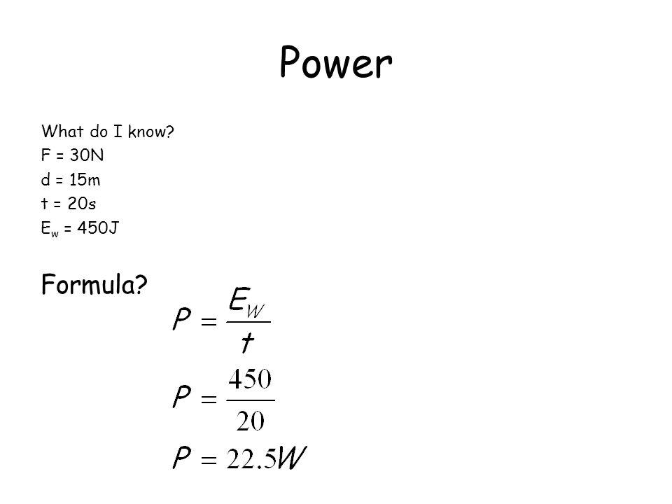 Power What do I know? F = 30N d = 15m t = 20s E w = 450J Formula?