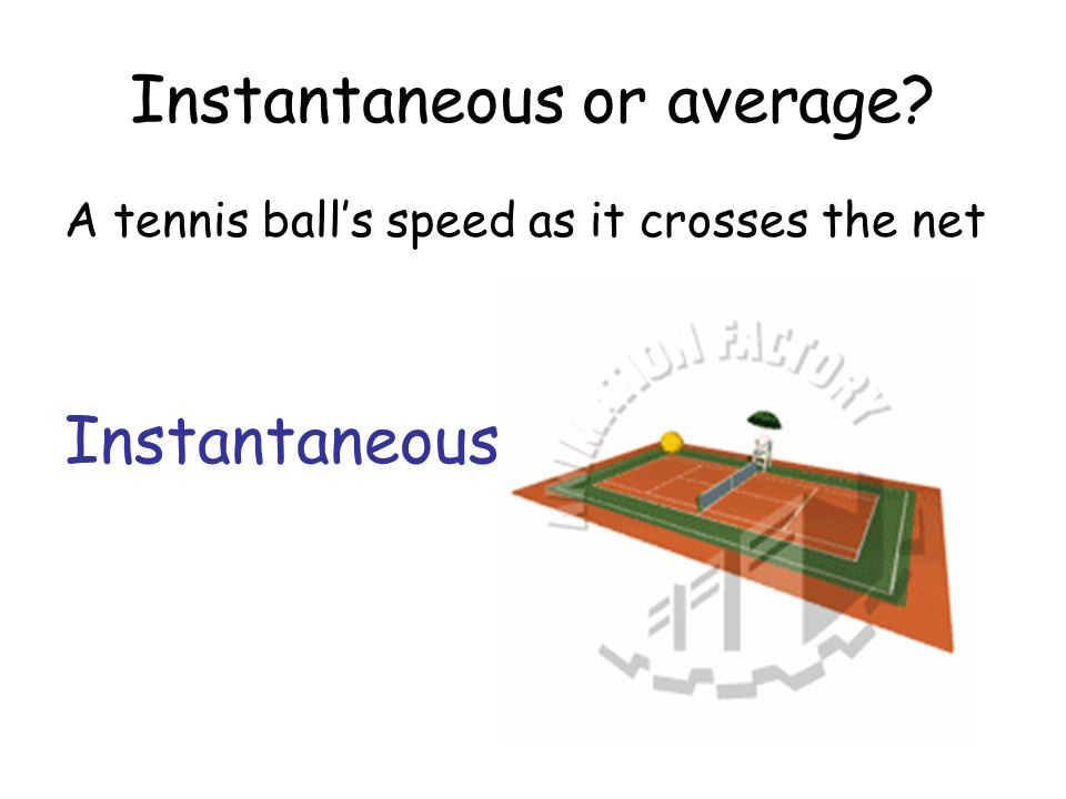 Instantaneous or average? A tennis balls speed as it crosses the net Instantaneous