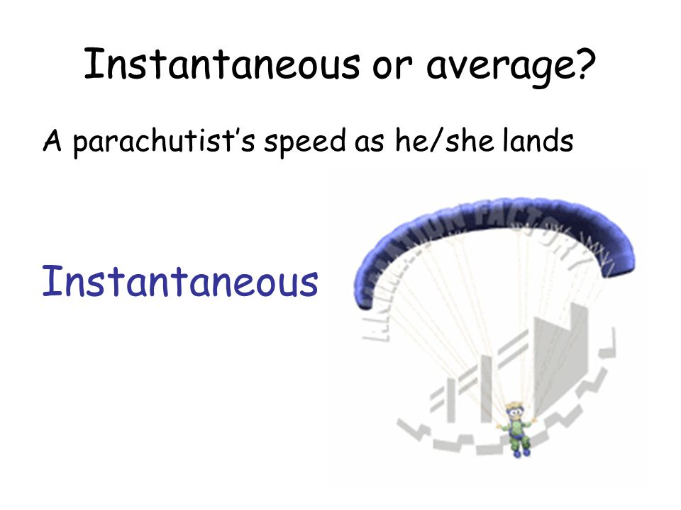 Instantaneous or average? A parachutists speed as he/she lands Instantaneous