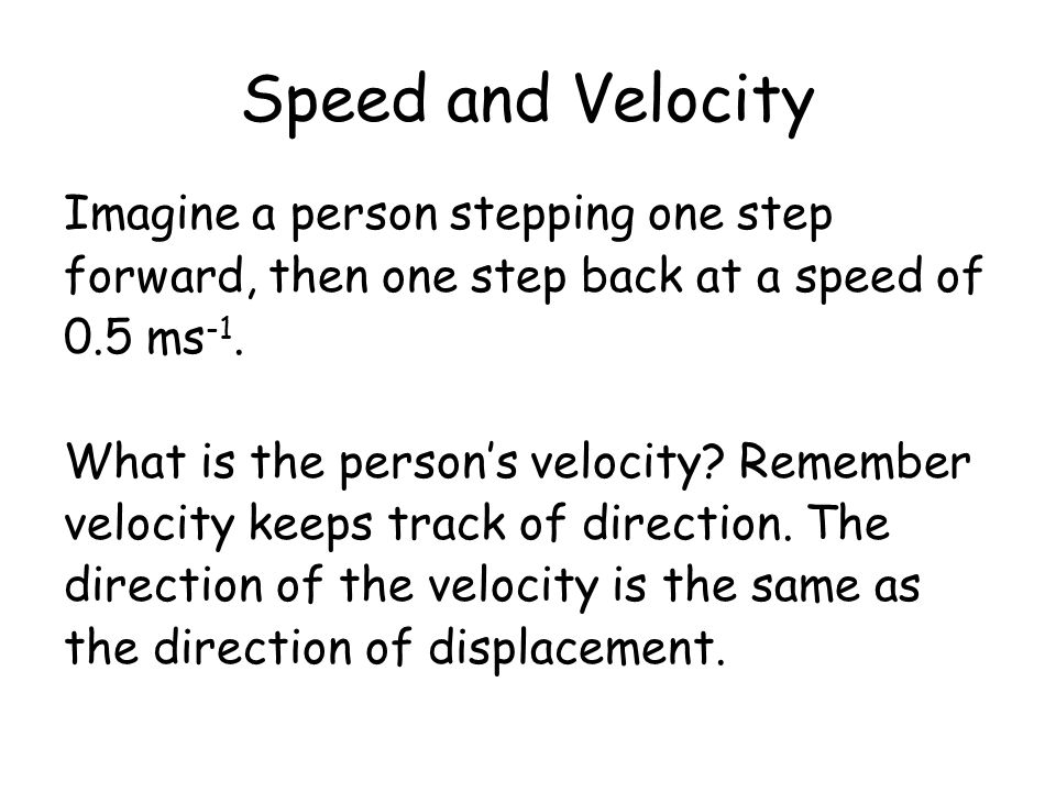 Speed and Velocity Imagine a person stepping one step forward, then one step back at a speed of 0.5 ms -1. What is the persons velocity? Remember velo