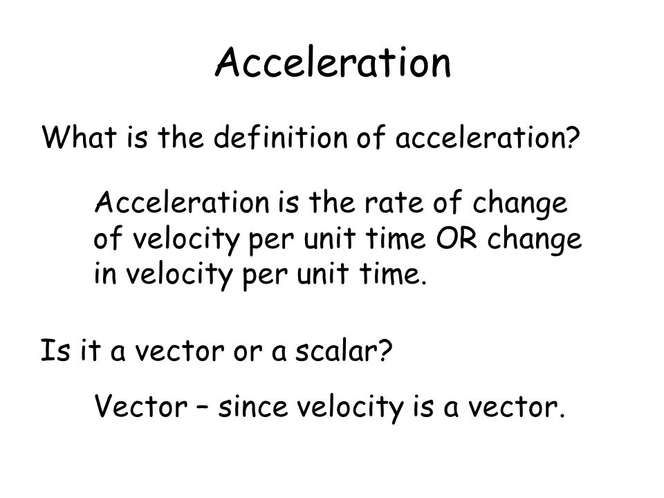 Acceleration What is the definition of acceleration? Is it a vector or a scalar? Acceleration is the rate of change of velocity per unit time OR chang