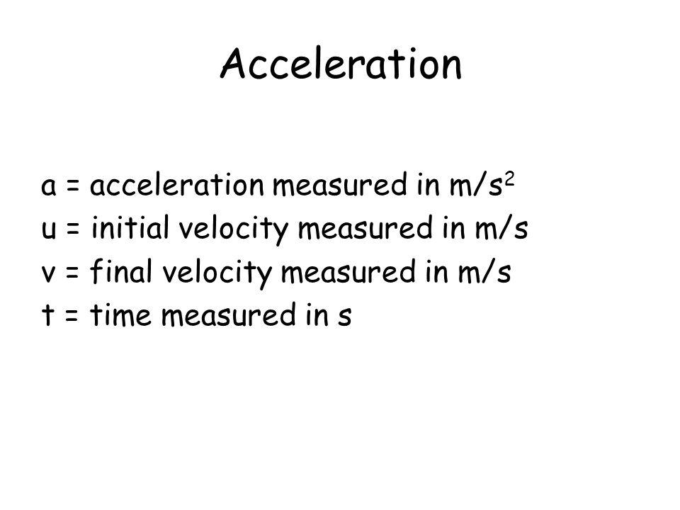 Acceleration a = acceleration measured in m/s 2 u = initial velocity measured in m/s v = final velocity measured in m/s t = time measured in s