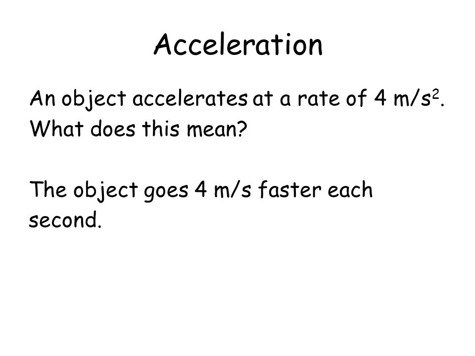 Acceleration An object accelerates at a rate of 4 m/s 2. What does this mean? The object goes 4 m/s faster each second.