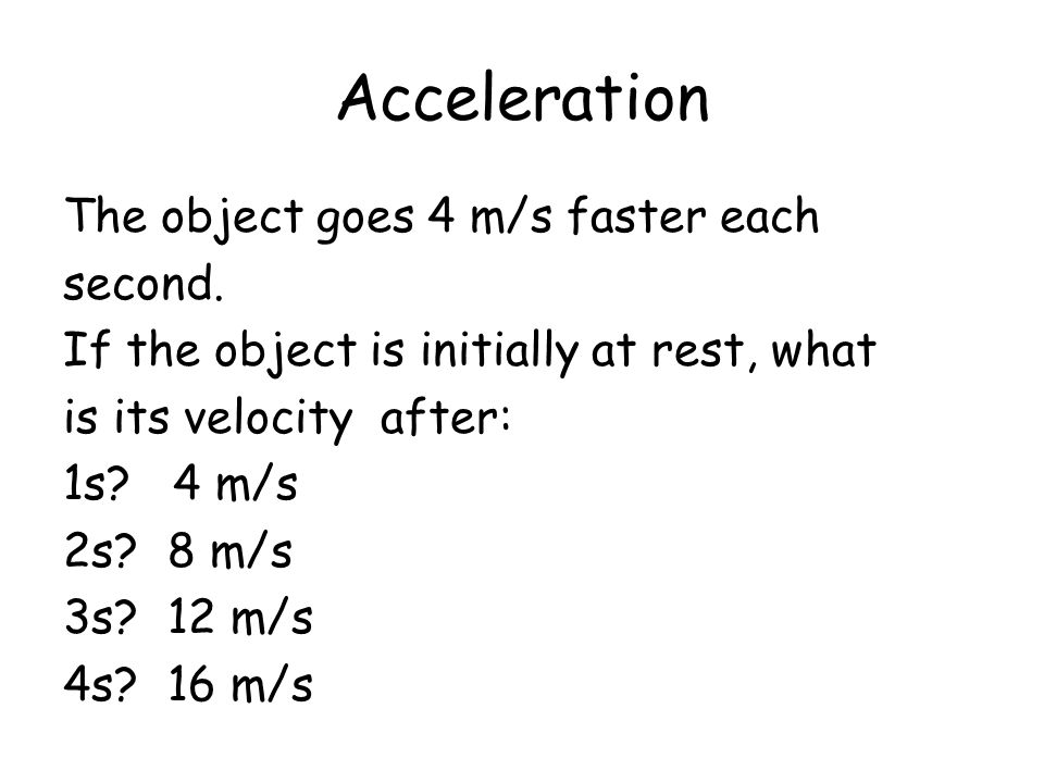 Acceleration The object goes 4 m/s faster each second. If the object is initially at rest, what is its velocity after: 1s? 4 m/s 2s?8 m/s 3s?12 m/s 4s