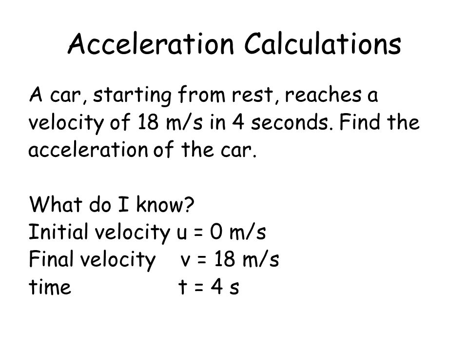 Acceleration Calculations A car, starting from rest, reaches a velocity of 18 m/s in 4 seconds. Find the acceleration of the car. What do I know? Init