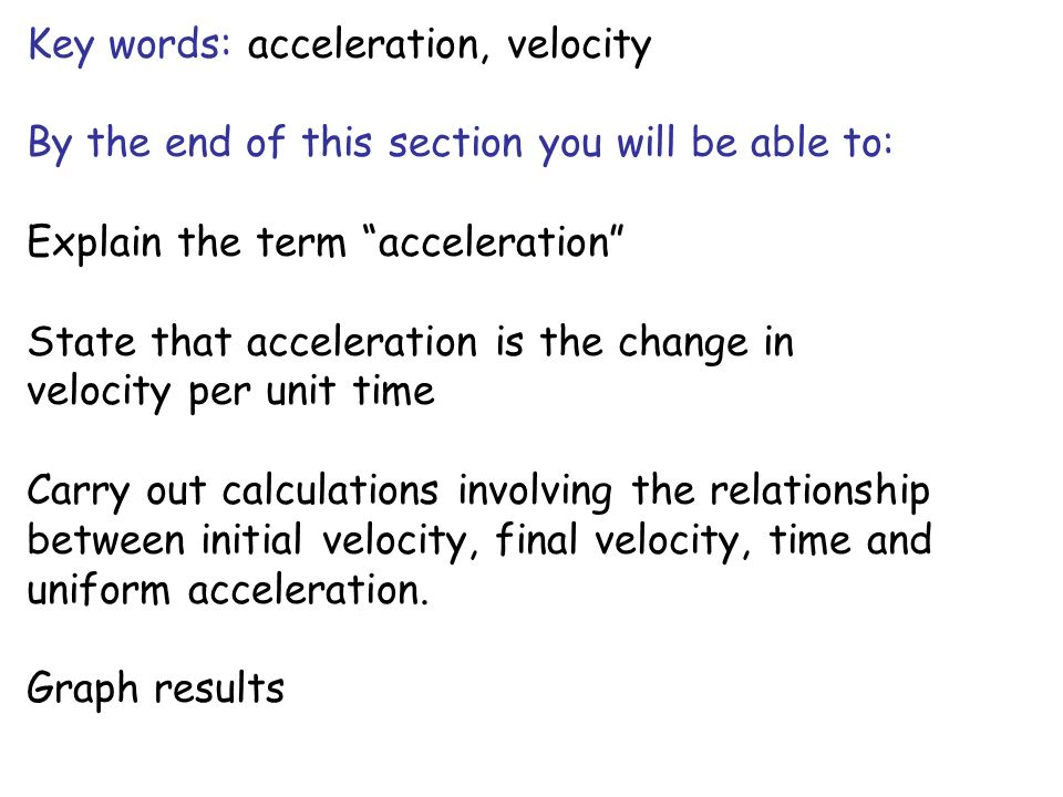 Key words: acceleration, velocity By the end of this section you will be able to: Explain the term acceleration State that acceleration is the change