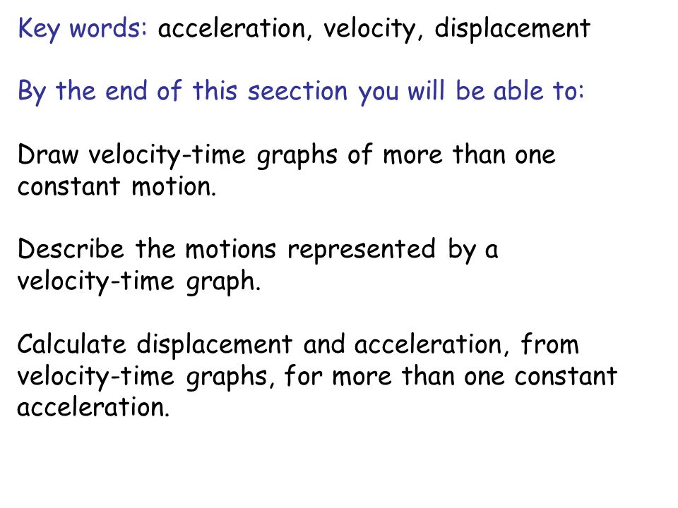 Key words: acceleration, velocity, displacement By the end of this seection you will be able to: Draw velocity-time graphs of more than one constant m