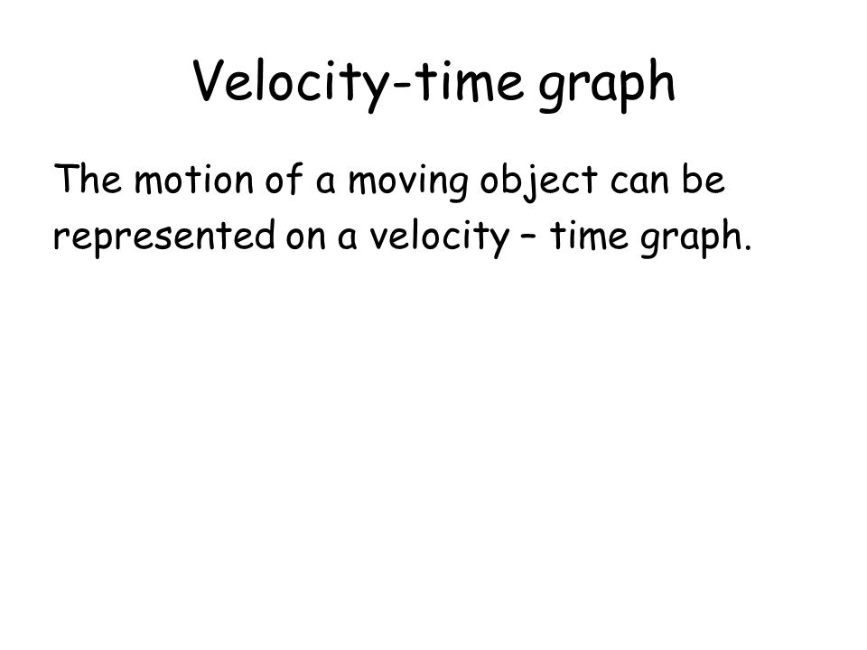 Velocity-time graph The motion of a moving object can be represented on a velocity – time graph.