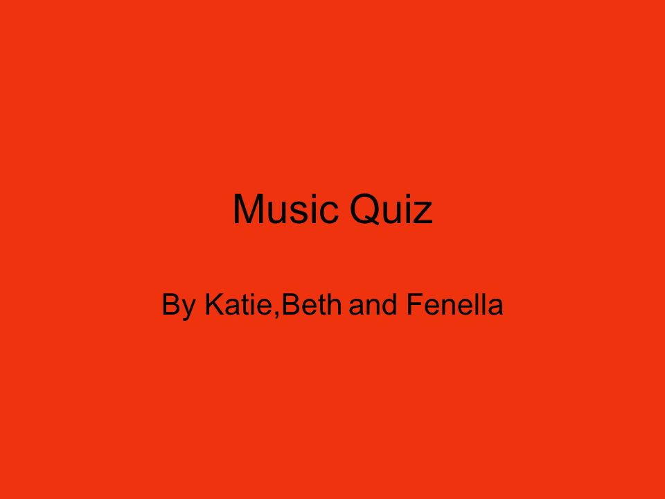Music Quiz By Katie,Beth and Fenella