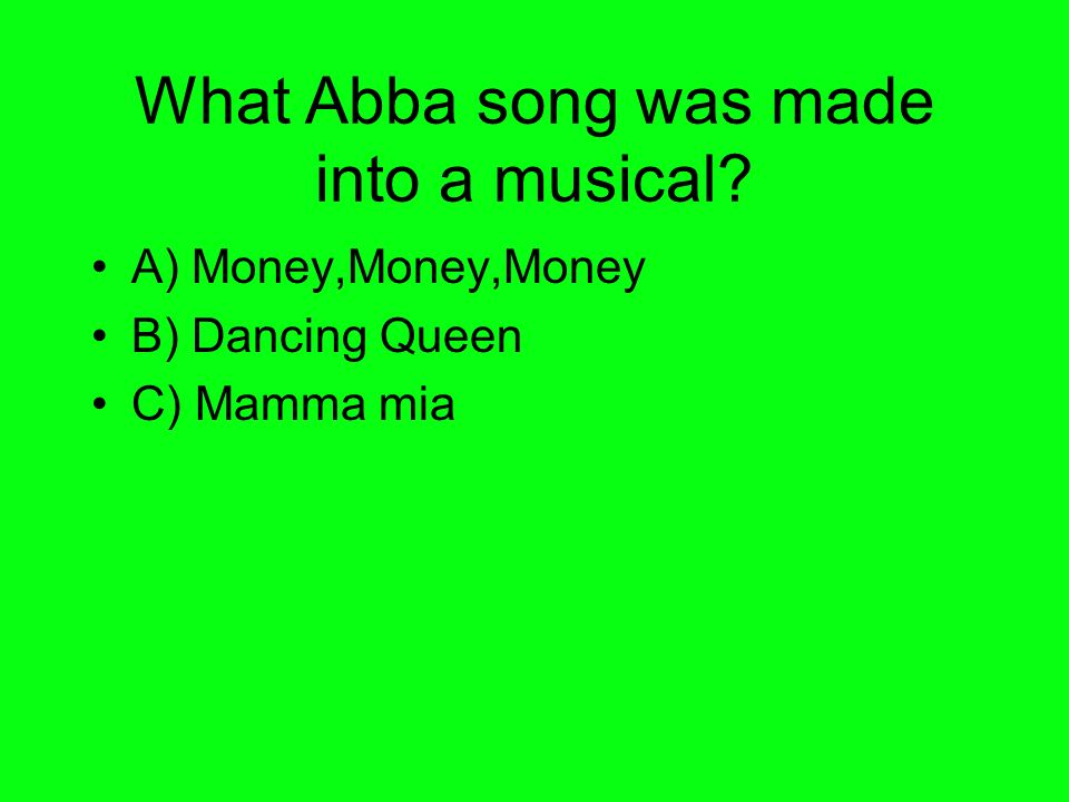What Abba song was made into a musical A) Money,Money,Money B) Dancing Queen C) Mamma mia