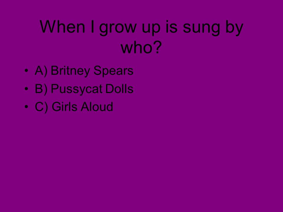 When I grow up is sung by who A) Britney Spears B) Pussycat Dolls C) Girls Aloud
