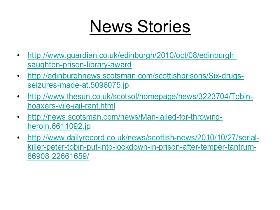 News Stories http://www.guardian.co.uk/edinburgh/2010/oct/08/edinburgh- saughton-prison-library-awardhttp://www.guardian.co.uk/edinburgh/2010/oct/08/edinburgh- saughton-prison-library-award http://edinburghnews.scotsman.com/scottishprisons/Six-drugs- seizures-made-at.5096075.jphttp://edinburghnews.scotsman.com/scottishprisons/Six-drugs- seizures-made-at.5096075.jp http://www.thesun.co.uk/scotsol/homepage/news/3223704/Tobin- hoaxers-vile-jail-rant.htmlhttp://www.thesun.co.uk/scotsol/homepage/news/3223704/Tobin- hoaxers-vile-jail-rant.html http://news.scotsman.com/news/Man-jailed-for-throwing- heroin.6611092.jphttp://news.scotsman.com/news/Man-jailed-for-throwing- heroin.6611092.jp http://www.dailyrecord.co.uk/news/scottish-news/2010/10/27/serial- killer-peter-tobin-put-into-lockdown-in-prison-after-temper-tantrum- 86908-22661659/http://www.dailyrecord.co.uk/news/scottish-news/2010/10/27/serial- killer-peter-tobin-put-into-lockdown-in-prison-after-temper-tantrum- 86908-22661659/