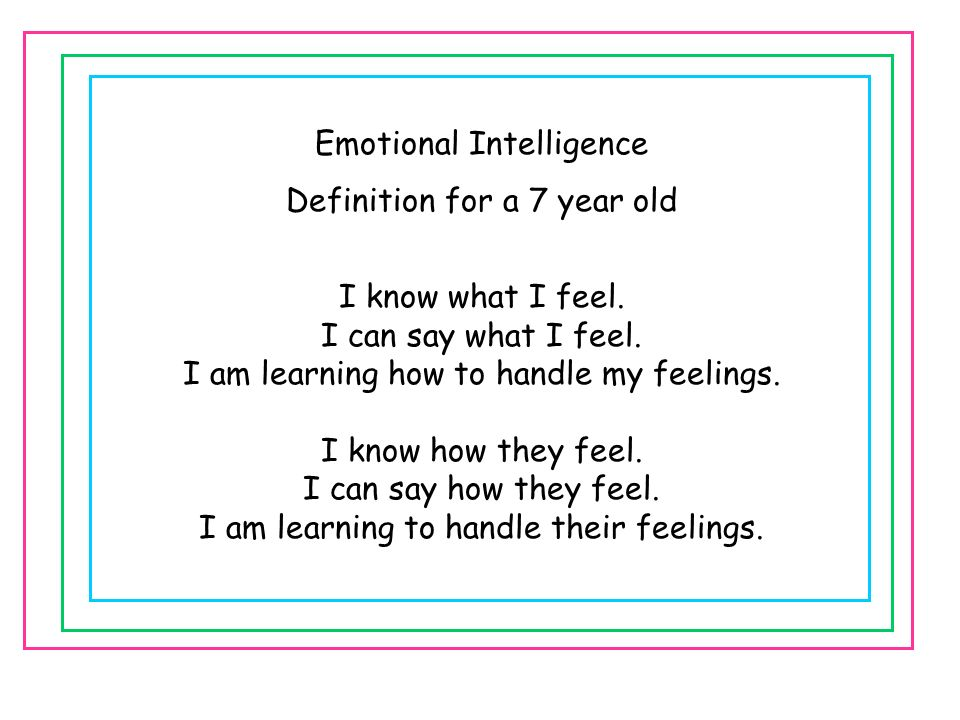 Emotional Intelligence Definition for a 7 year old I know what I feel. I can say what I feel. I am learning how to handle my feelings. I know how they