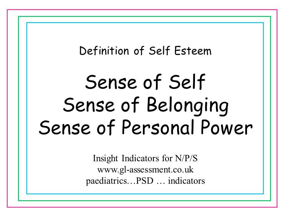 Definition of Self Esteem Sense of Self Sense of Belonging Sense of Personal Power Insight Indicators for N/P/S www.gl-assessment.co.uk paediatrics…PS