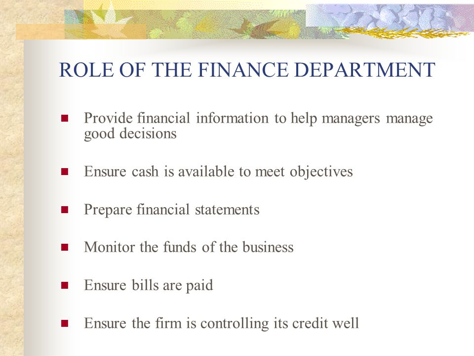 ROLE OF THE FINANCE DEPARTMENT Provide financial information to help managers manage good decisions Ensure cash is available to meet objectives Prepare financial statements Monitor the funds of the business Ensure bills are paid Ensure the firm is controlling its credit well
