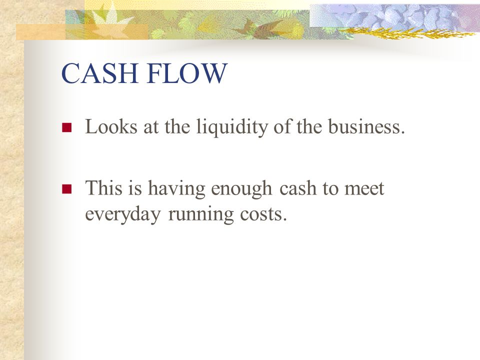 CASH FLOW Looks at the liquidity of the business.