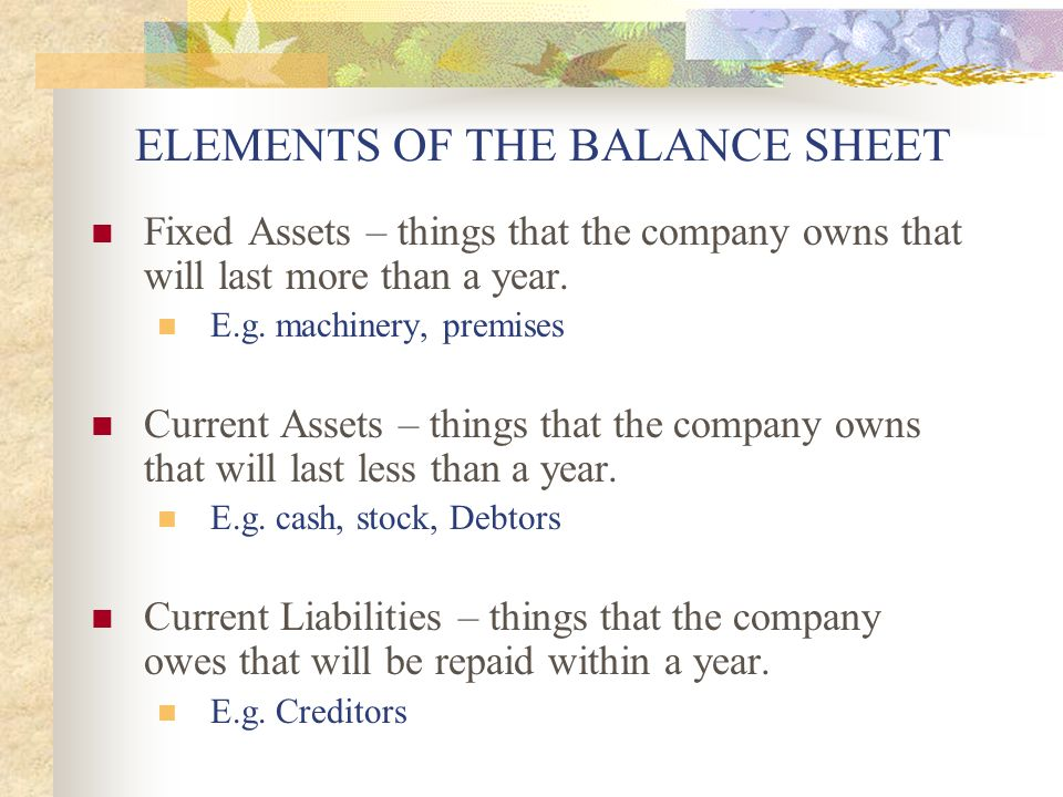 ELEMENTS OF THE BALANCE SHEET Fixed Assets – things that the company owns that will last more than a year.
