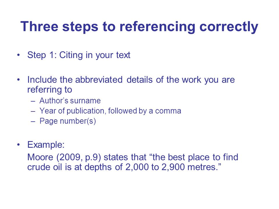 Three steps to referencing correctly Step 1: Citing in your text Include the abbreviated details of the work you are referring to –Authors surname –Ye