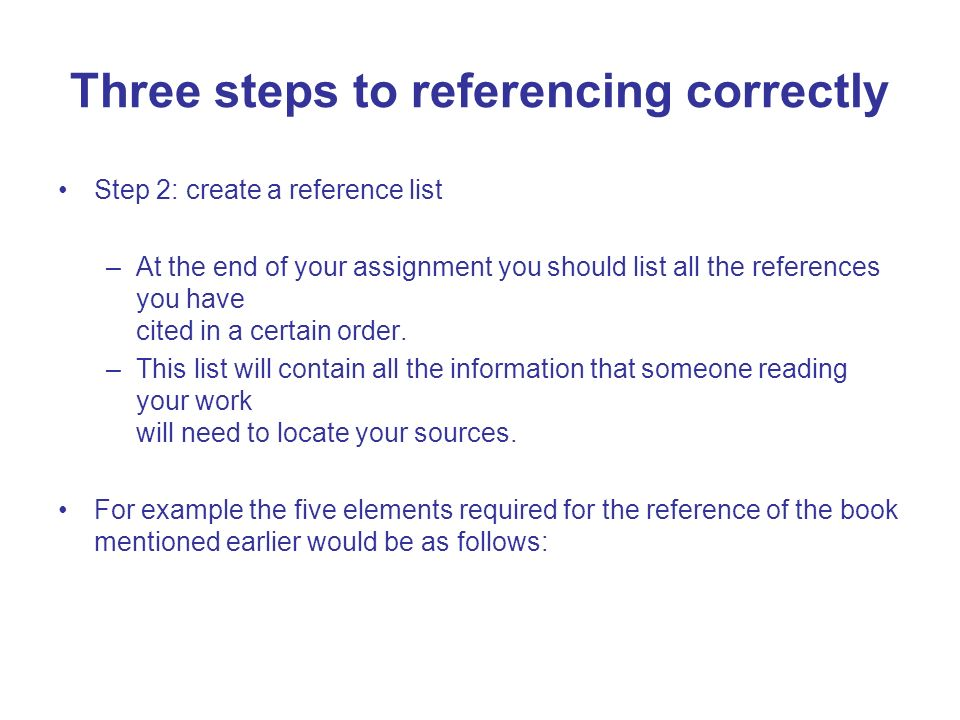 Step 2: create a reference list –At the end of your assignment you should list all the references you have cited in a certain order. –This list will c