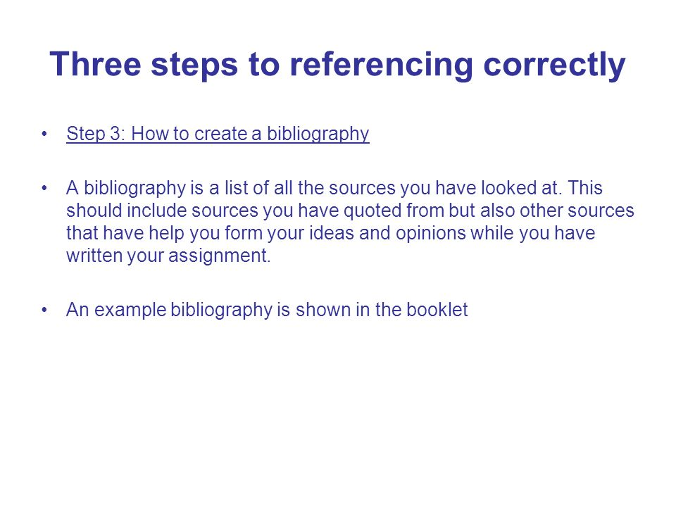 Three steps to referencing correctly Step 3: How to create a bibliography A bibliography is a list of all the sources you have looked at. This should