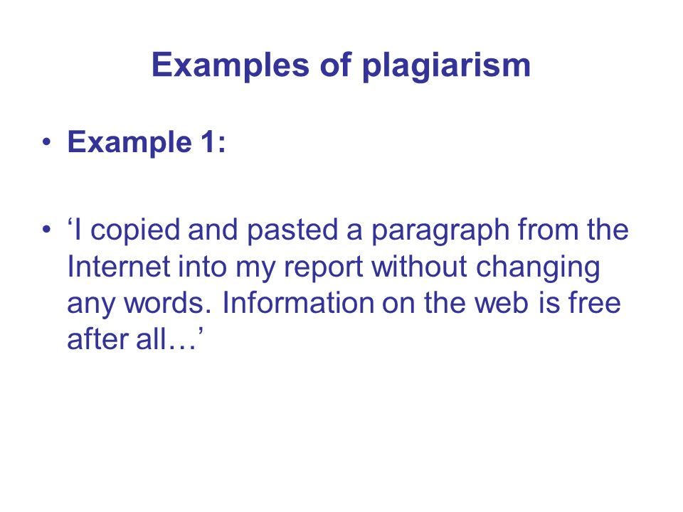 Examples of plagiarism Example 1: I copied and pasted a paragraph from the Internet into my report without changing any words. Information on the web