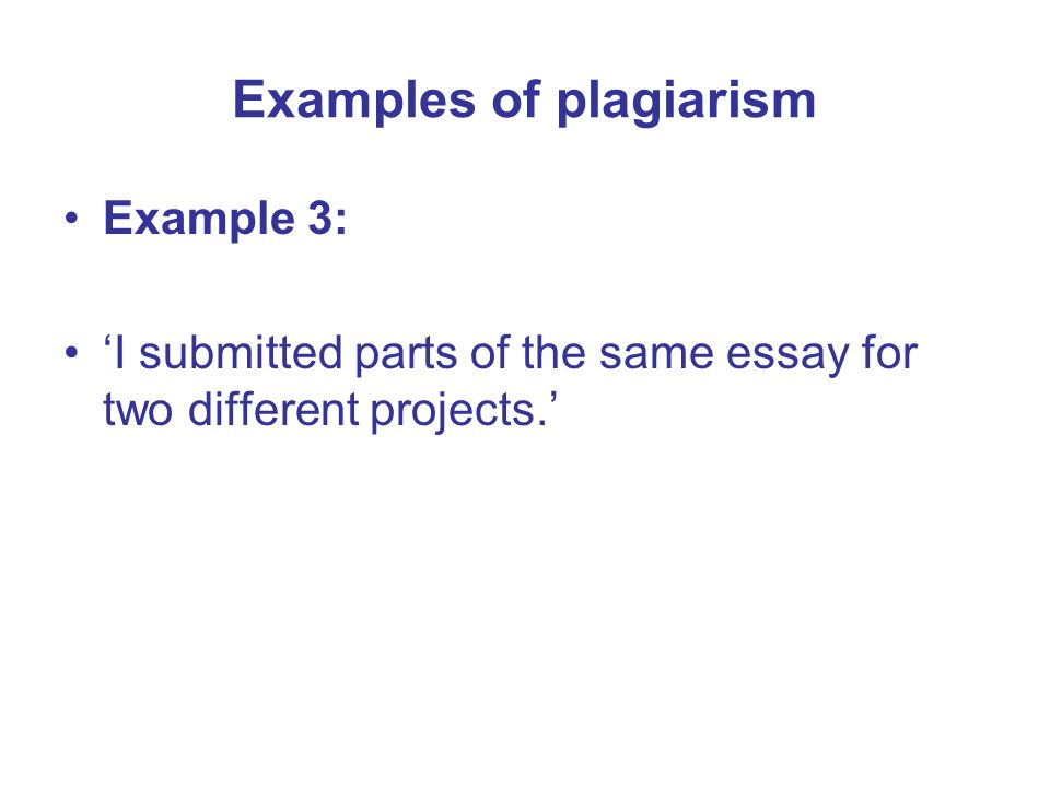 Example 3: I submitted parts of the same essay for two different projects. Examples of plagiarism