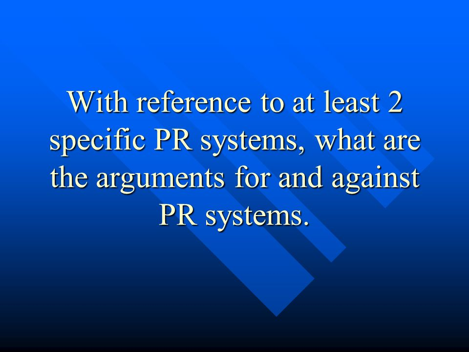 With reference to at least 2 specific PR systems, what are the arguments for and against PR systems.