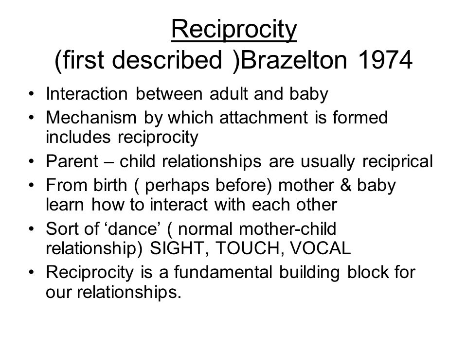 Reciprocity (first described )Brazelton 1974 Interaction between adult and baby Mechanism by which attachment is formed includes reciprocity Parent – child relationships are usually reciprical From birth ( perhaps before) mother & baby learn how to interact with each other Sort of dance ( normal mother-child relationship) SIGHT, TOUCH, VOCAL Reciprocity is a fundamental building block for our relationships.
