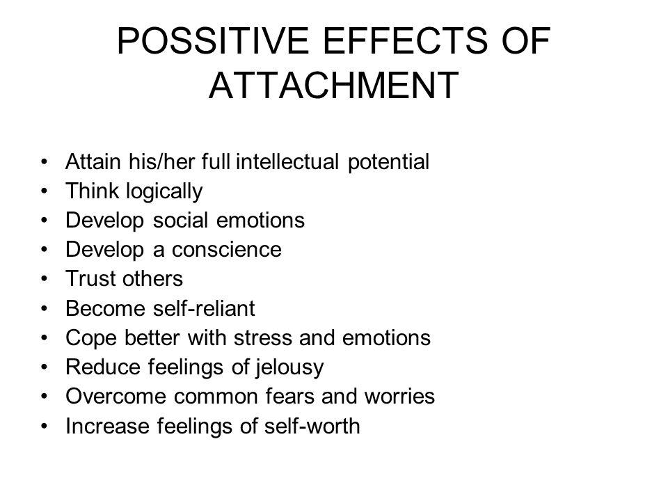POSSITIVE EFFECTS OF ATTACHMENT Attain his/her full intellectual potential Think logically Develop social emotions Develop a conscience Trust others Become self-reliant Cope better with stress and emotions Reduce feelings of jelousy Overcome common fears and worries Increase feelings of self-worth
