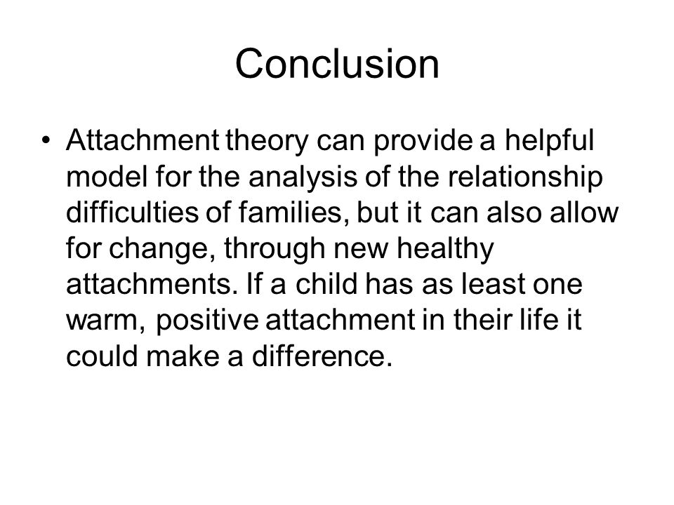 Conclusion Attachment theory can provide a helpful model for the analysis of the relationship difficulties of families, but it can also allow for change, through new healthy attachments.