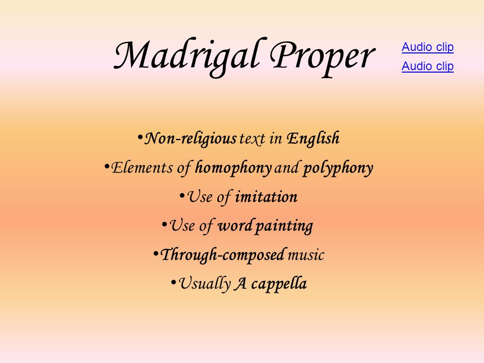 Madrigal Proper Non-religious text in English Elements of homophony and polyphony Use of imitation Use of word painting Through-composed music Usually