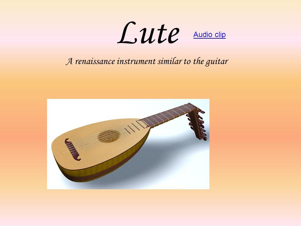 Lute A renaissance instrument similar to the guitar Audio clip