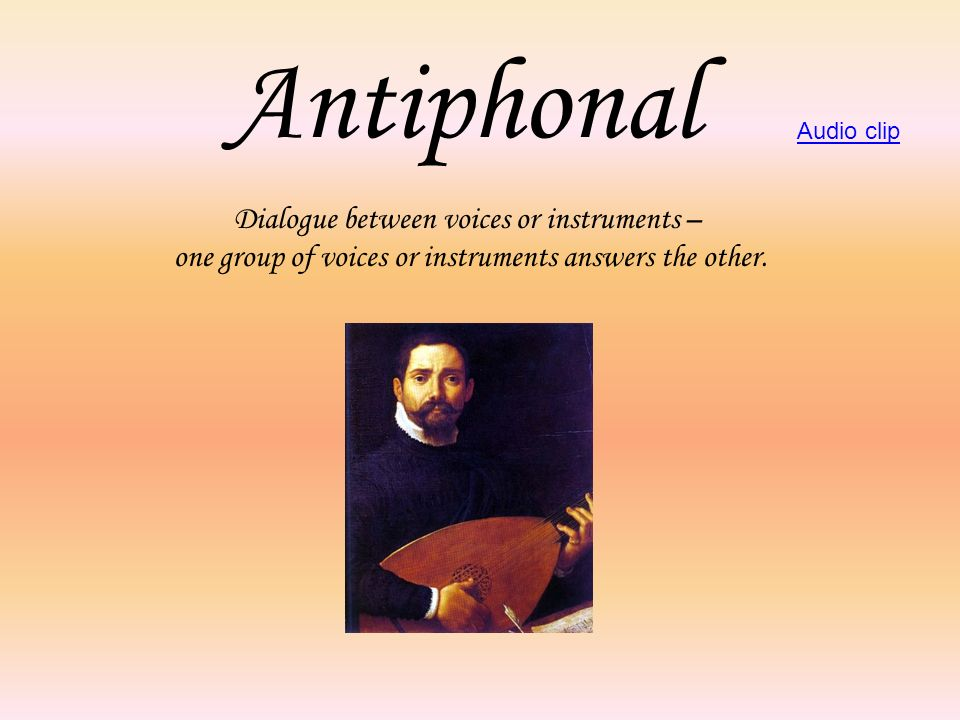 Antiphonal Dialogue between voices or instruments – one group of voices or instruments answers the other. Audio clip