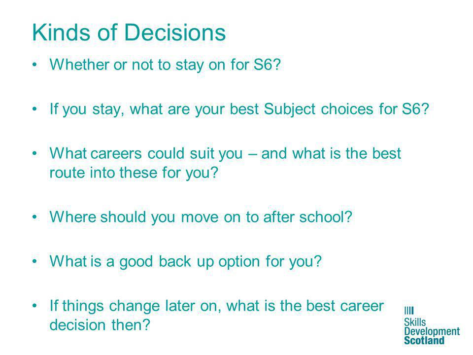 Kinds of Decisions Whether or not to stay on for S6? If you stay, what are your best Subject choices for S6? What careers could suit you – and what is