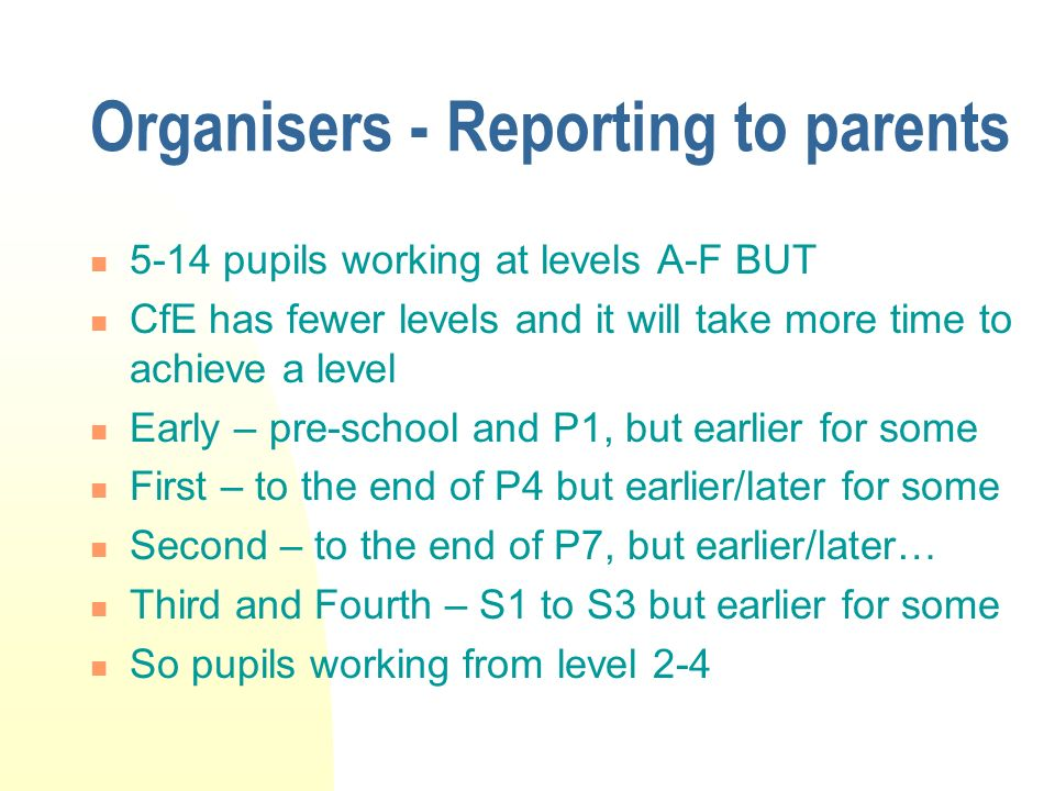 Organisers - Reporting to parents 5-14 pupils working at levels A-F BUT CfE has fewer levels and it will take more time to achieve a level Early – pre-school and P1, but earlier for some First – to the end of P4 but earlier/later for some Second – to the end of P7, but earlier/later… Third and Fourth – S1 to S3 but earlier for some So pupils working from level 2-4