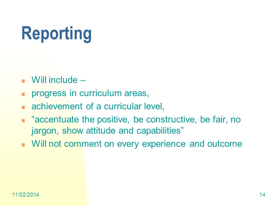 Reporting Will include – progress in curriculum areas, achievement of a curricular level, accentuate the positive, be constructive, be fair, no jargon, show attitude and capabilities Will not comment on every experience and outcome 11/02/201414