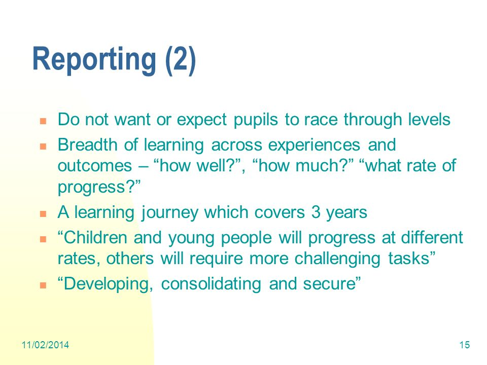 Reporting (2) Do not want or expect pupils to race through levels Breadth of learning across experiences and outcomes – how well , how much.
