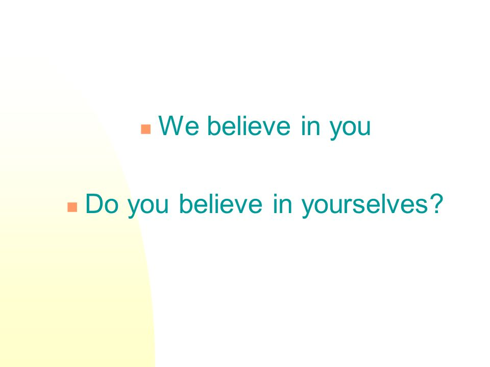 We believe in you Do you believe in yourselves?