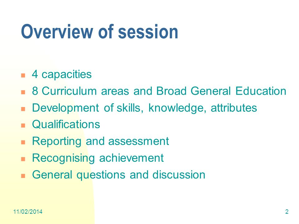 Overview of session 4 capacities 8 Curriculum areas and Broad General Education Development of skills, knowledge, attributes Qualifications Reporting and assessment Recognising achievement General questions and discussion 11/02/20142