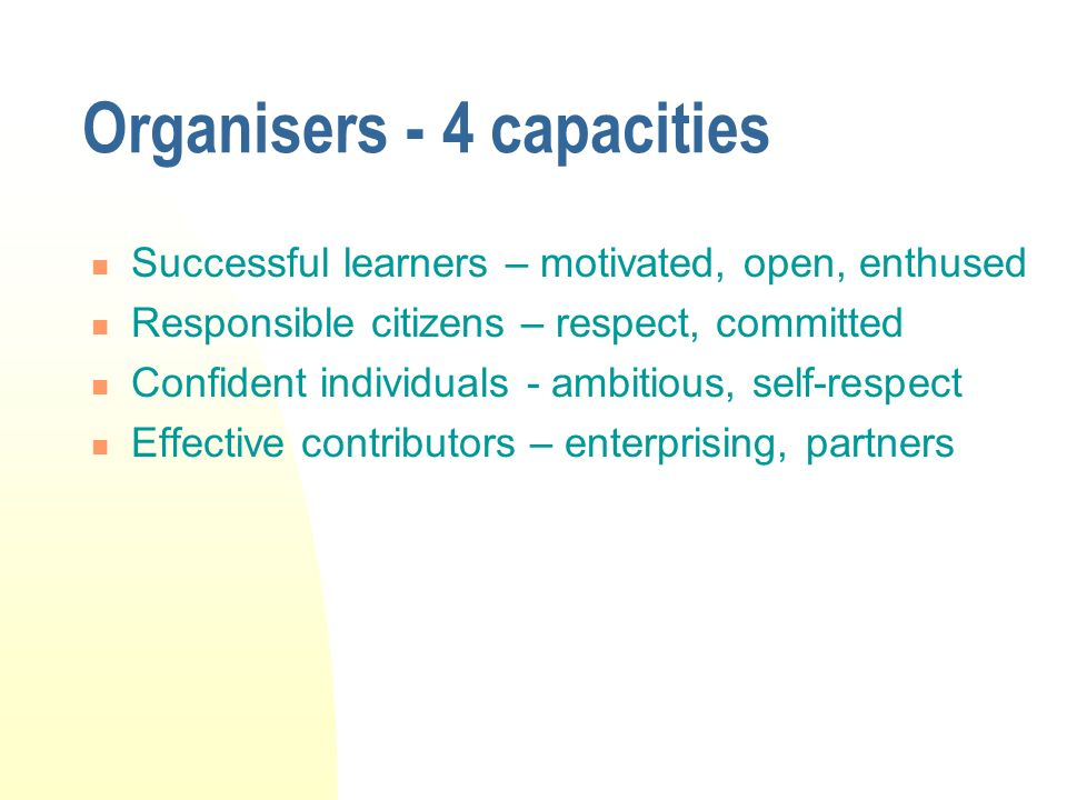 Organisers - 4 capacities Successful learners – motivated, open, enthused Responsible citizens – respect, committed Confident individuals - ambitious, self-respect Effective contributors – enterprising, partners