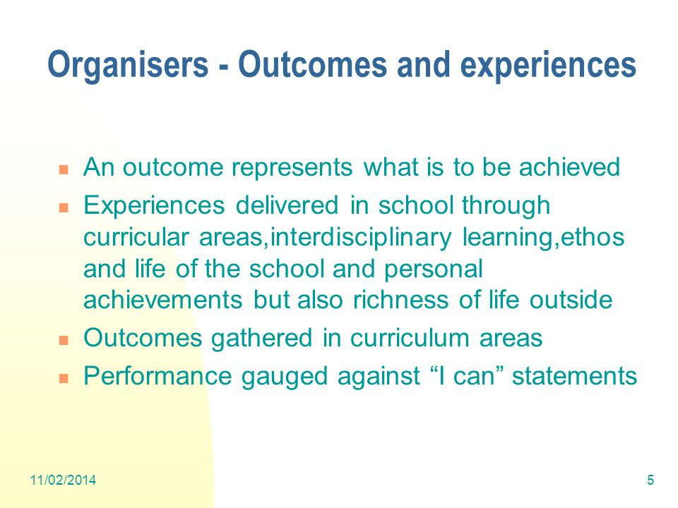 Organisers - Outcomes and experiences An outcome represents what is to be achieved Experiences delivered in school through curricular areas,interdisciplinary learning,ethos and life of the school and personal achievements but also richness of life outside Outcomes gathered in curriculum areas Performance gauged against I can statements 11/02/20145