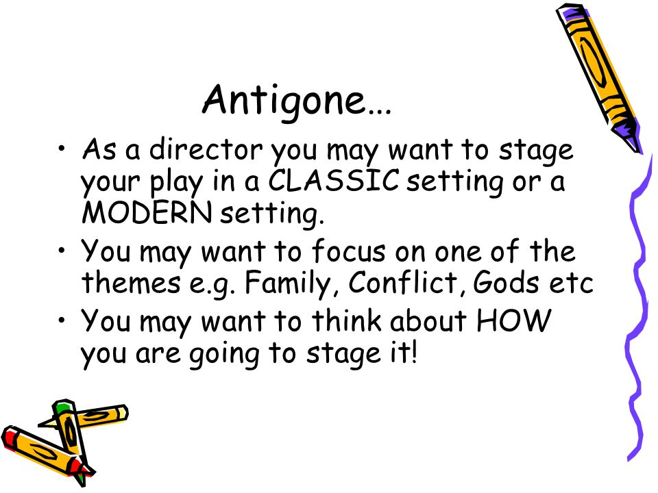 Antigone… As a director you may want to stage your play in a CLASSIC setting or a MODERN setting. You may want to focus on one of the themes e.g. Fami