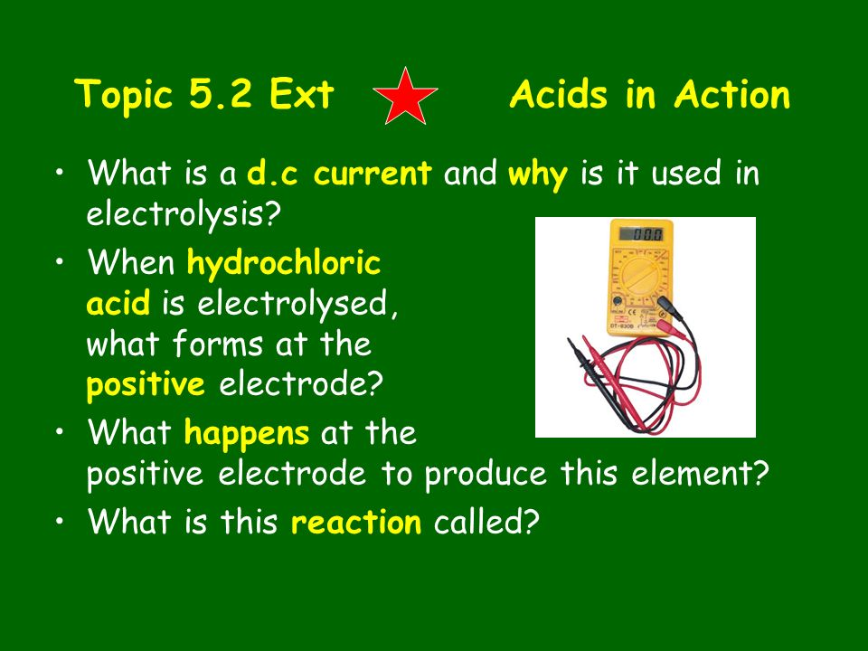 Topic 5.2 ExtAcids in Action What is a d.c current and why is it used in electrolysis? When hydrochloric acid is electrolysed, what forms at the posit