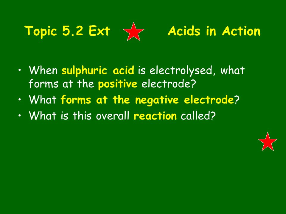Topic 5.2 ExtAcids in Action When sulphuric acid is electrolysed, what forms at the positive electrode? What forms at the negative electrode? What is