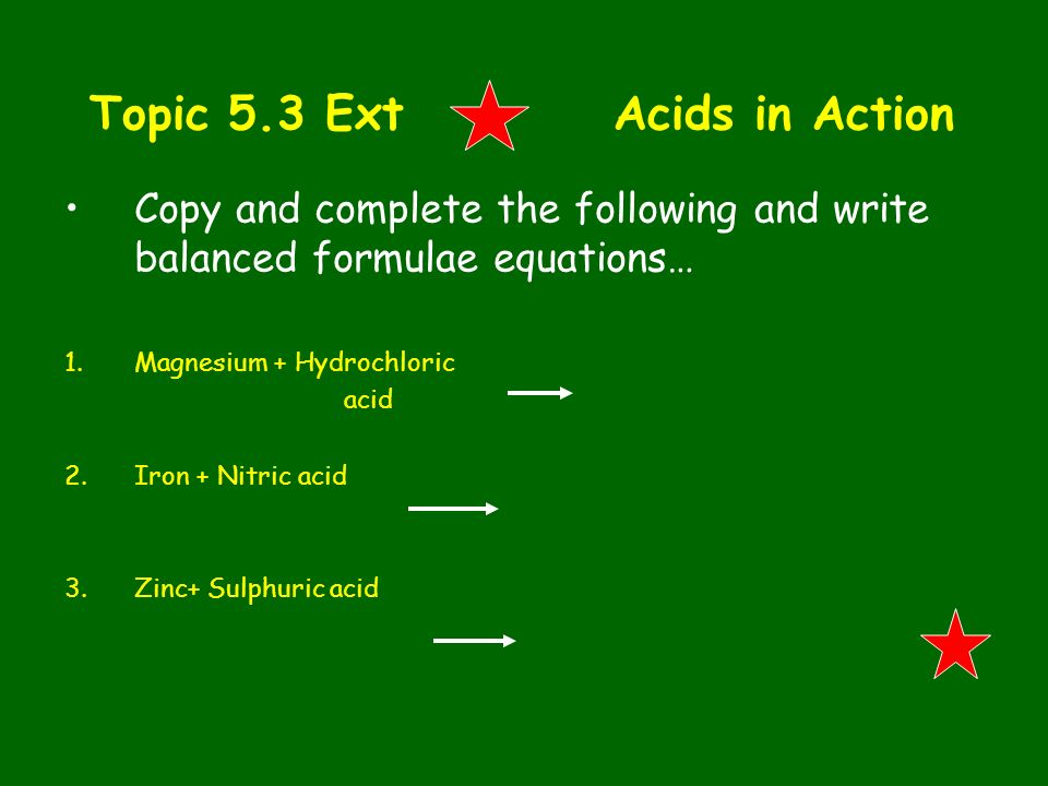 Topic 5.3 Ext Acids in Action Copy and complete the following and write balanced formulae equations… 1.Magnesium + Hydrochloric acid 2.Iron + Nitric a