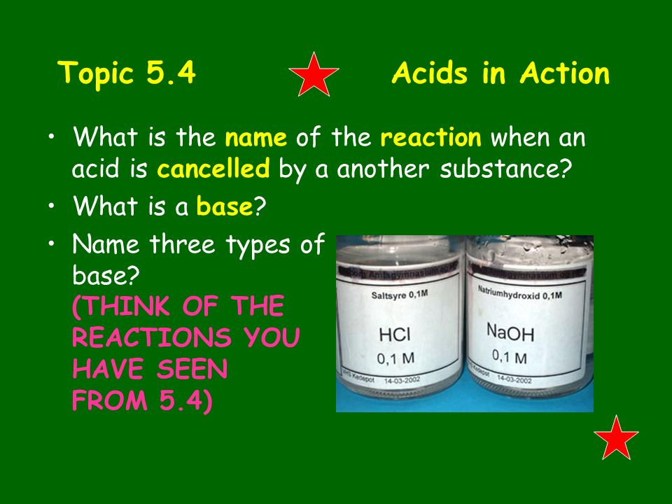 Topic 5.4 Acids in Action What is the name of the reaction when an acid is cancelled by a another substance? What is a base? Name three types of base?