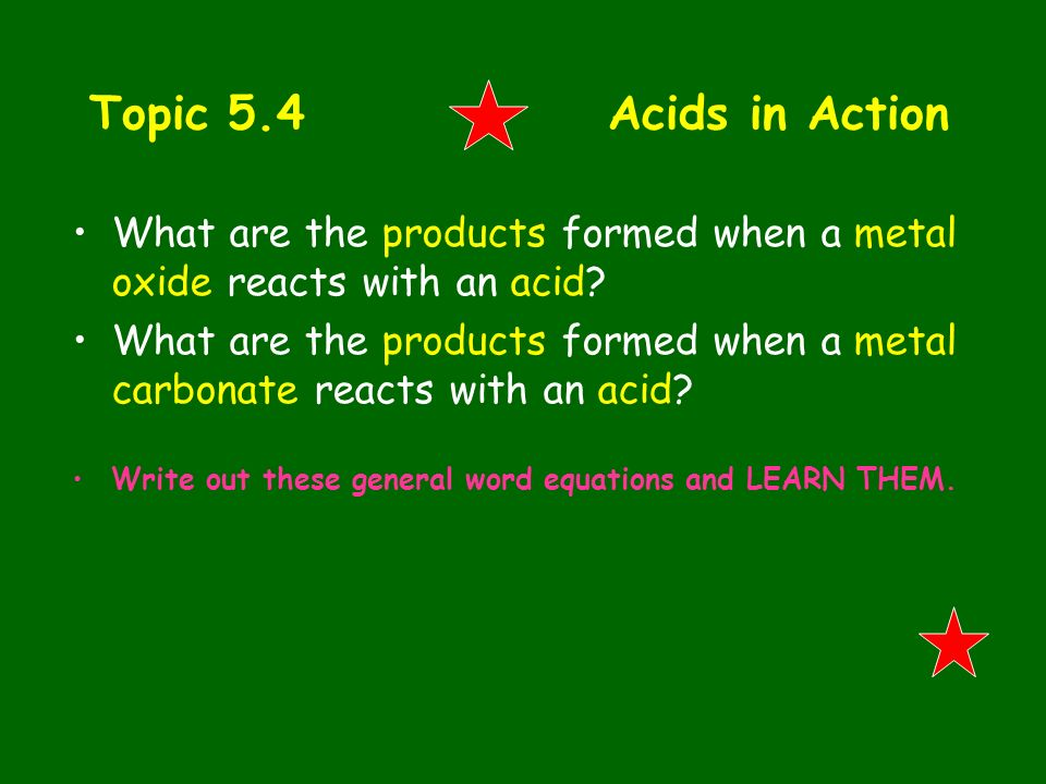 Topic 5.4 Acids in Action What are the products formed when a metal oxide reacts with an acid? What are the products formed when a metal carbonate rea
