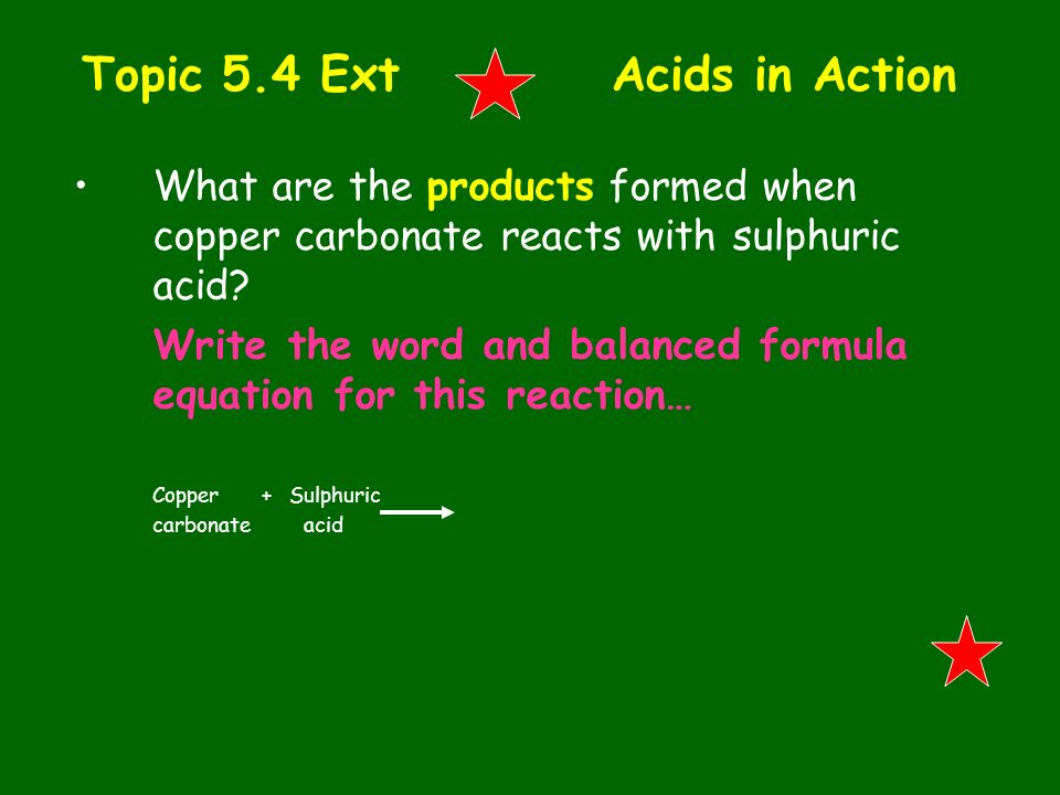 Topic 5.4 Ext Acids in Action What are the products formed when copper carbonate reacts with sulphuric acid? Write the word and balanced formula equat